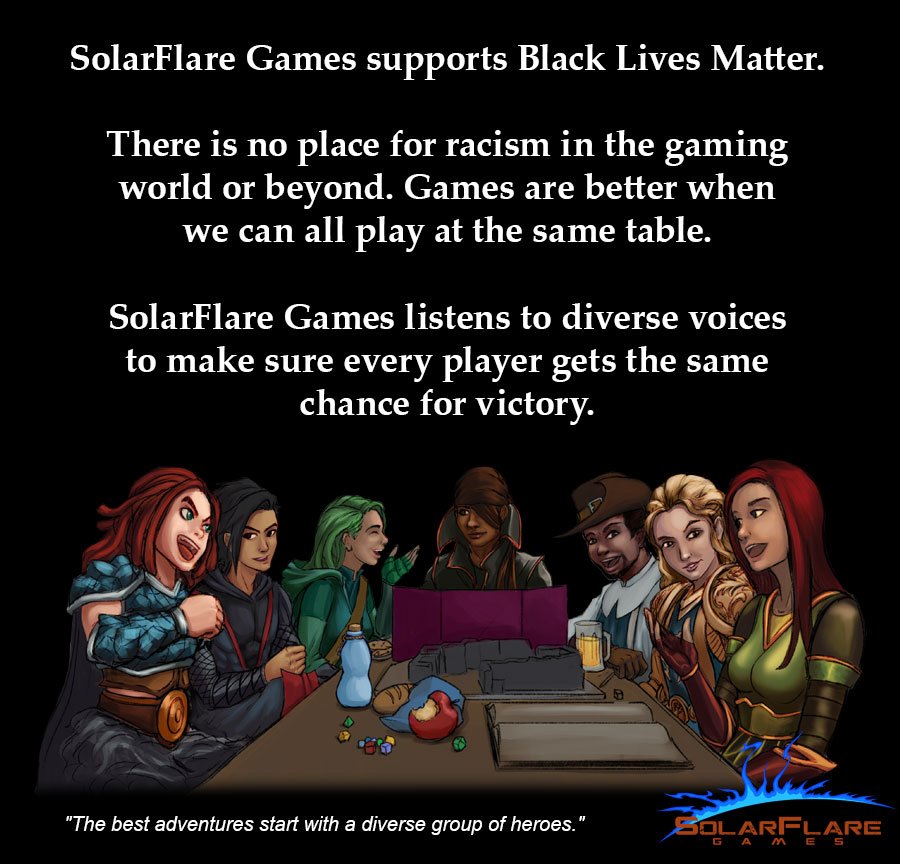 SolarFlare Games supports Black Lives Matter. There is no place for racism in the gaming world or beyond. Games are better when we can all play at the same table. SolareFlare Games listens to diverse voices to make sure every player gets the same chance for victory.